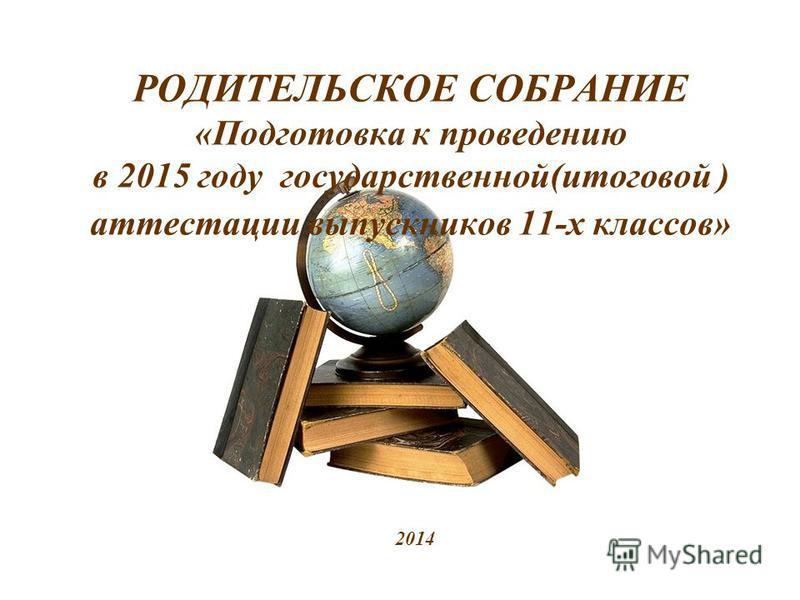 РОДИТЕЛЬСКОЕ СОБРАНИЕ «Подготовка к проведению в 2015 году государственной(итоговой ) аттестации выпускников 11-х классов» 2014