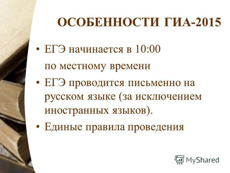 ОСОБЕННОСТИ ГИА-2015 ЕГЭ начинается в 10:00 по местному времени ЕГЭ проводится письменно на русском языке (за исключением иностранных языков). Единые правила проведения