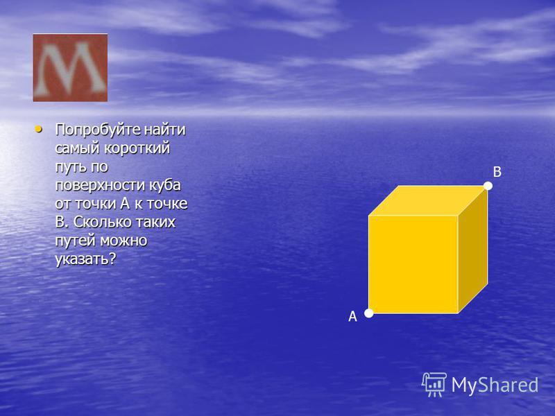 Попробуйте найти самый короткий путь по поверхности куба от точки А к точке В. Сколько таких путей можно указать? Попробуйте найти самый короткий путь по поверхности куба от точки А к точке В. Сколько таких путей можно указать? А В