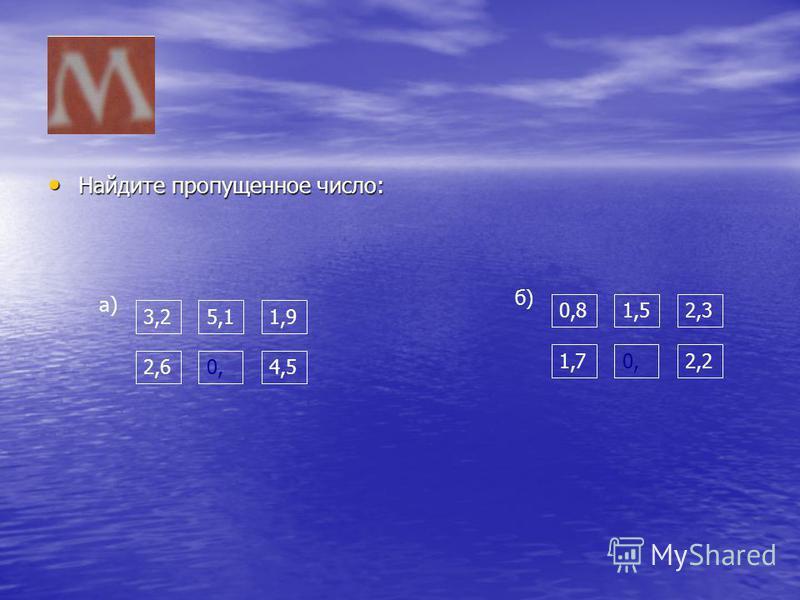 Найдите пропущенное число: Найдите пропущенное число: 3,2 а) 5,11,9 2,60,4,5 0,8 б) 1,52,3 1,72,20,