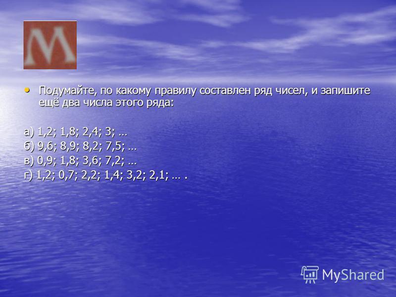 Подумайте, по какому правилу составлен ряд чисел, и запишите ещё два числа этого ряда: Подумайте, по какому правилу составлен ряд чисел, и запишите ещё два числа этого ряда: а) 1,2; 1,8; 2,4; 3; … б) 9,6; 8,9; 8,2; 7,5; … в) 0,9; 1,8; 3,6; 7,2; … г)