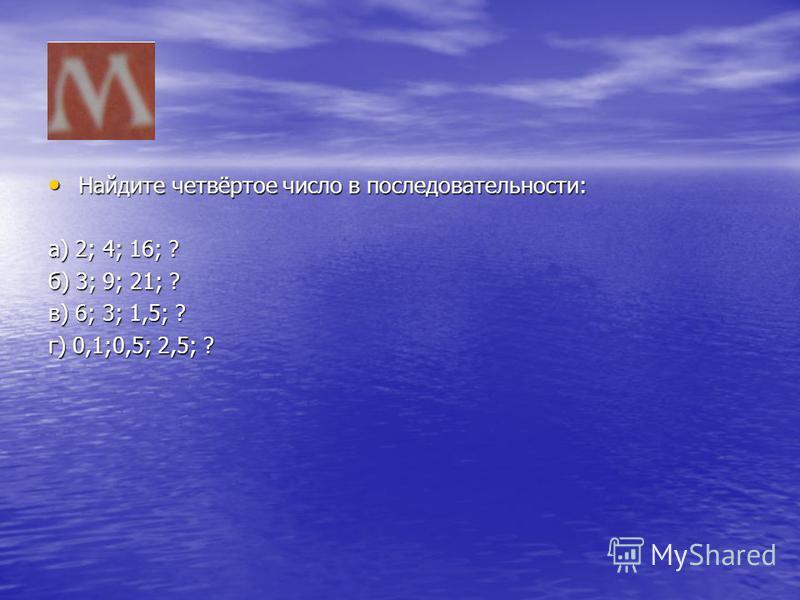 Найдите четвёртое число в последовательности: Найдите четвёртое число в последовательности: а) 2; 4; 16; ? б) 3; 9; 21; ? в) 6; 3; 1,5; ? г) 0,1;0,5; 2,5; ?