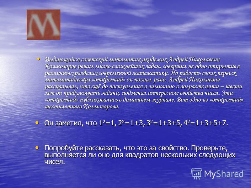 Выдающийся советский математик академик Андрей Николаевич Колмогоров решил много сложнейших задач, совершил не одно открытие в различных разделах современной математики. Но радость своих первых математических «открытий» он познал рано. Андрей Николае