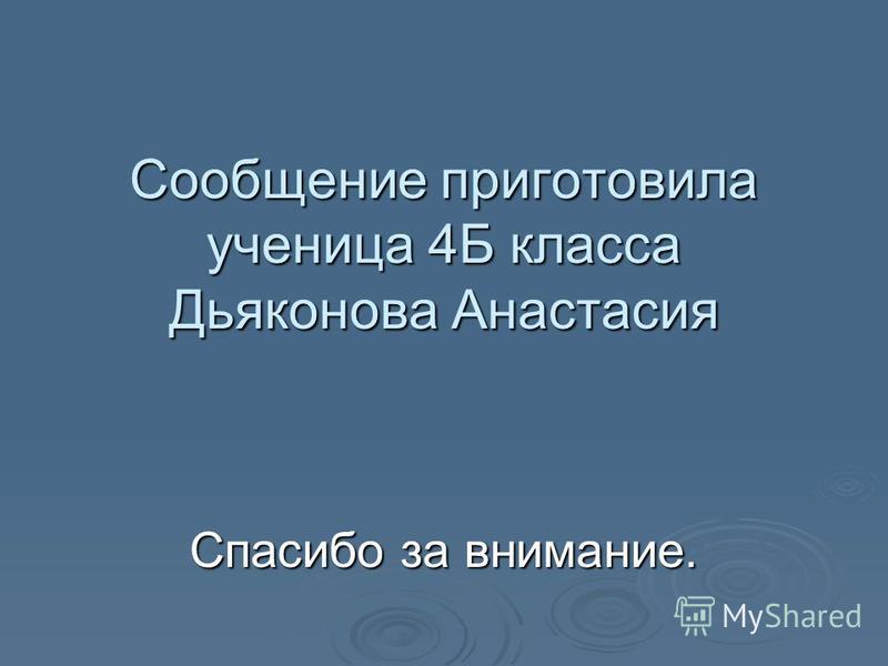 Сообщение приготовила ученица 4Б класса Дьяконова Анастасия Спасибо за внимание.