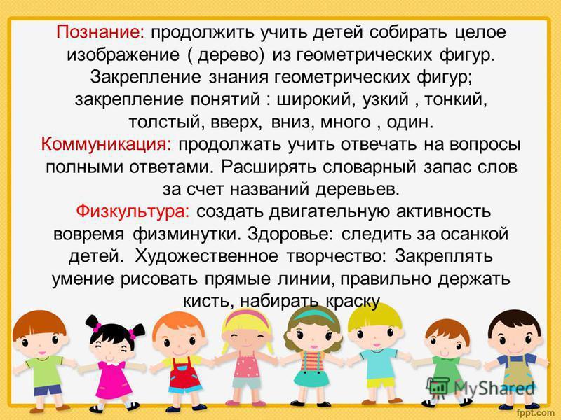 Познание: продолжить учить детей собирать целое изображение ( дерево) из геометрических фигур. Закрепление знания геометрических фигур; закрепление понятий : широкий, узкий, тонкий, толстый, вверх, вниз, много, один. Коммуникация: продолжать учить от