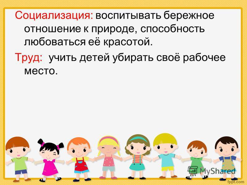 Социализация: воспитывать бережное отношение к природе, способность любоваться её красотой. Труд: учить детей убирать своё рабочее место.