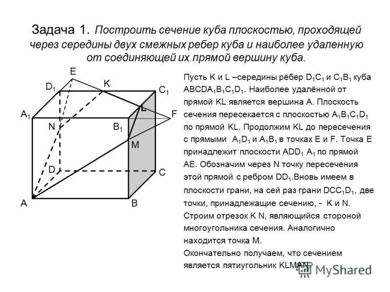 Задача 1. Построить сечение куба плоскостью, проходящей через середины двух смежных ребер куба и наиболее удаленную от соединяющей их прямой вершину куба. Пусть K и L –середины рёбер D 1 C 1 и С 1 В 1 куба ABCDA 1 B 1 C 1 D 1. Наиболее удалённой от п