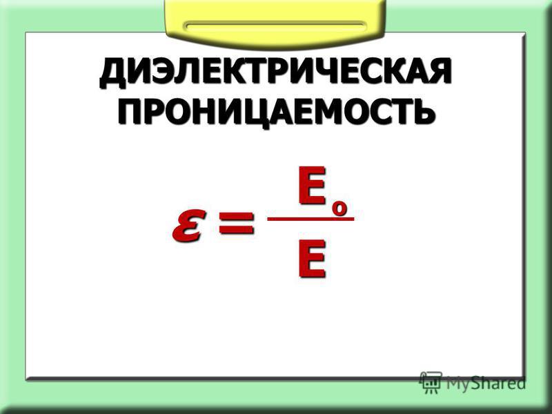 ДИЭЛЕКТРИЧЕСКАЯ ПРОНИЦАЕМОСТЬ ε =ε =ε =ε = Е Е о