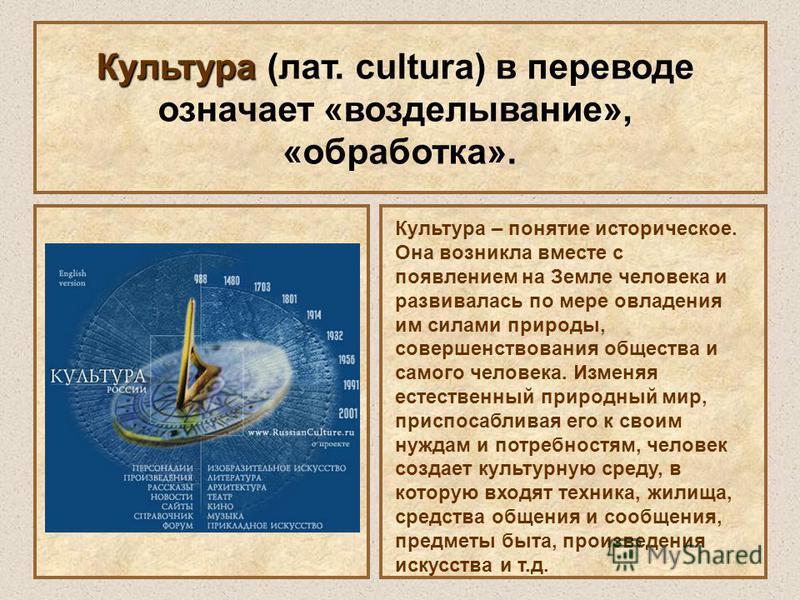 Культура Культура (лат. cultura) в переводе означает «возделывание», «обработка». Культура – понятие историческое. Она возникла вместе с появлением на Земле человека и развивалась по мере овладения им силами природы, совершенствования общества и само