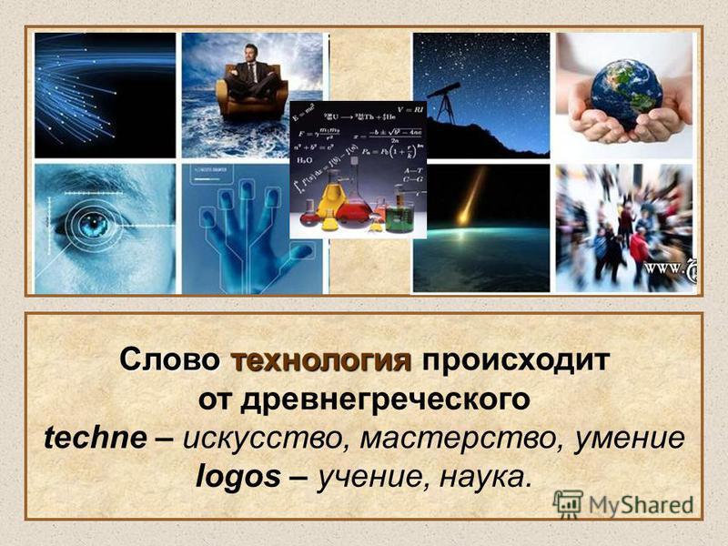 Слово технология Слово технология происходит от древнегреческого techne – искусство, мастерство, умение logos – учение, наука.