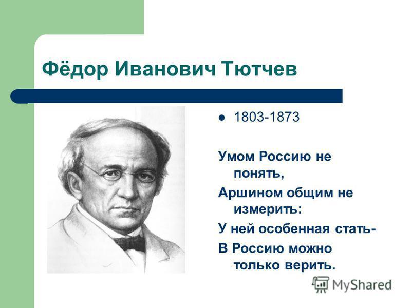 Фёдор Иванович Тютчев 1803-1873 Умом Россию не понять, Аршином общим не измерить: У ней особенная стать- В Россию можно только верить.