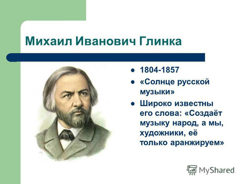 Михаил Иванович Глинка 1804-1857 «Солнце русской музыки» Широко известны его слова: «Создаёт музыку народ, а мы, художники, её только аранжируем»