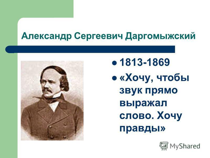Александр Сергеевич Даргомыжский 1813-1869 «Хочу, чтобы звук прямо выражал слово. Хочу правды»
