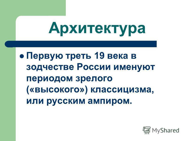 Архитектура Первую треть 19 века в зодчестве России именуют периодом зрелого («высокого») классицизма, или русским ампиром.