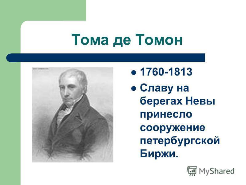 Тома де Томон 1760-1813 Славу на берегах Невы принесло сооружение петербургской Биржи.