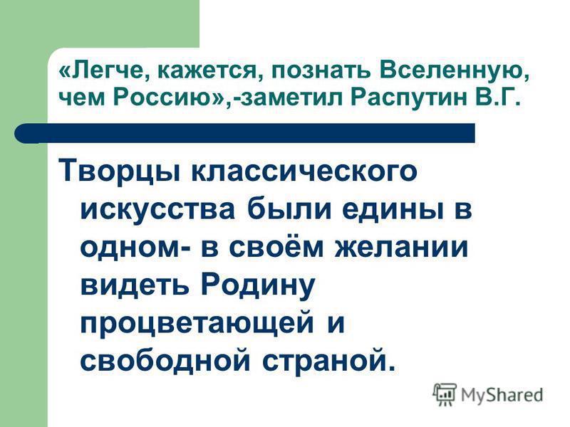 «Легче, кажется, познать Вселенную, чем Россию»,-заметил Распутин В.Г. Творцы классического искусства были едины в одном- в своём желании видеть Родину процветающей и свободной страной.