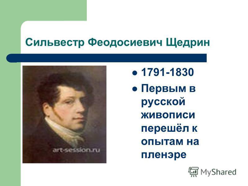 Сильвестр Феодосиевич Щедрин 1791-1830 Первым в русской живописи перешёл к опытам на пленэре