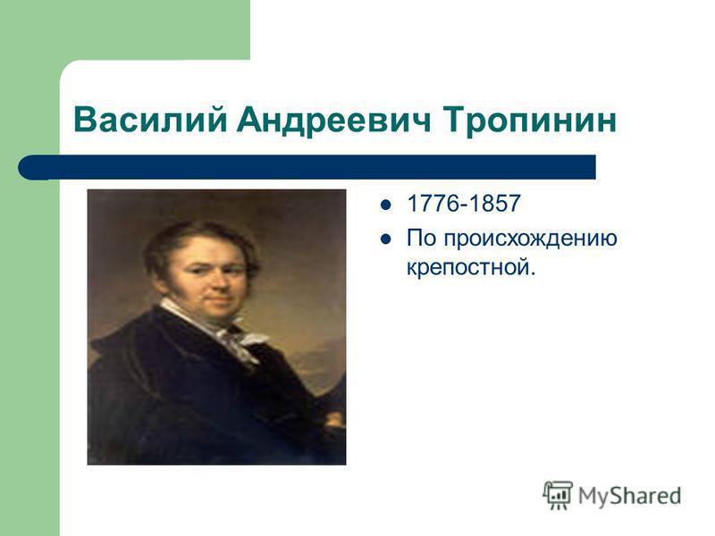 Василий Андреевич Тропинин 1776-1857 По происхождению крепостной.