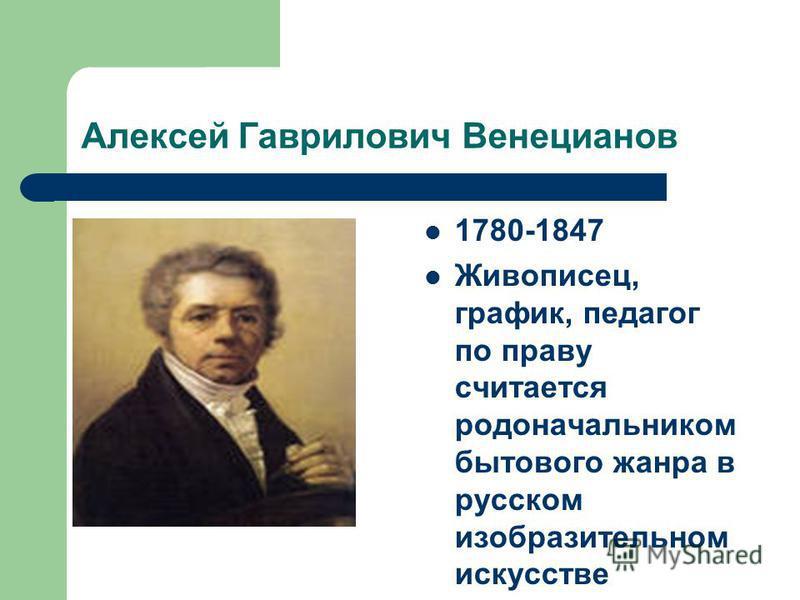 Алексей Гаврилович Венецианов 1780-1847 Живописец, график, педагог по праву считается родоначальником бытового жанра в русском изобразительном искусстве
