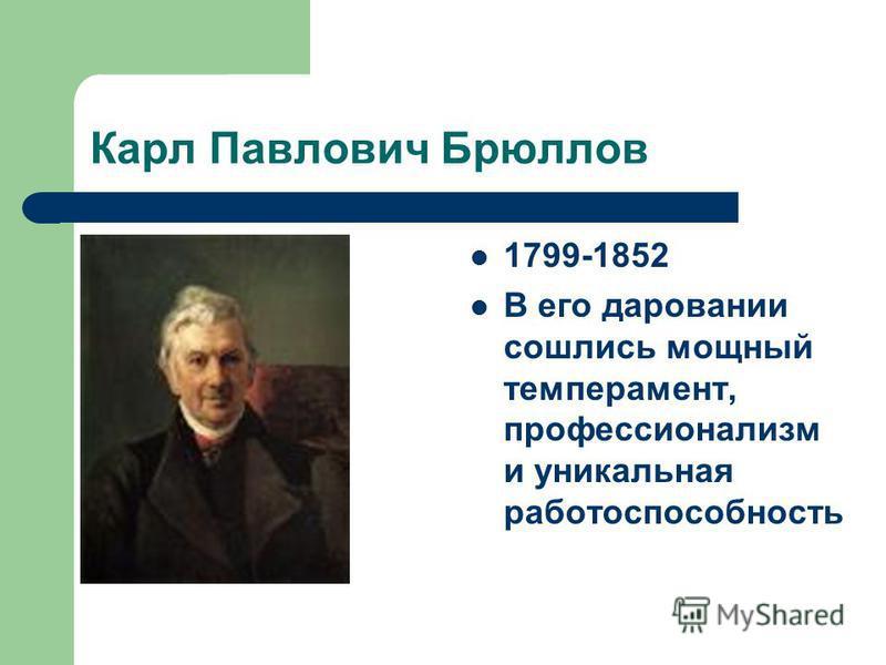Карл Павлович Брюллов 1799-1852 В его даровании сошлись мощный темперамент, профессионализм и уникальная работоспособность