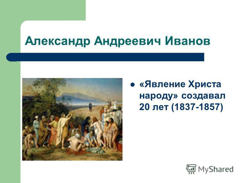 Александр Андреевич Иванов «Явление Христа народу» создавал 20 лет (1837-1857)