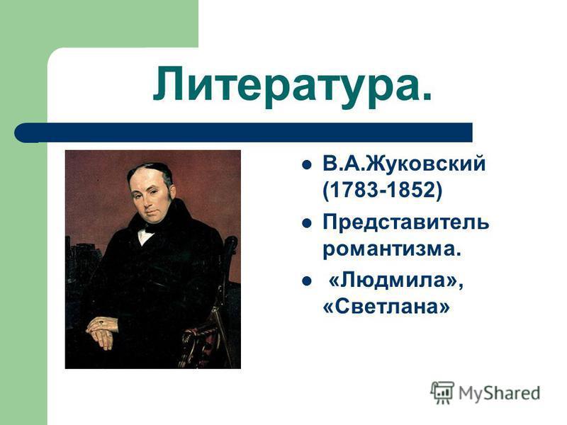 Литература. В.А.Жуковский (1783-1852) Представитель романтизма. «Людмила», «Светлана»