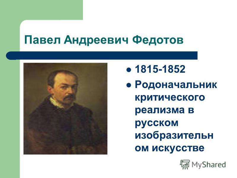 Павел Андреевич Федотов 1815-1852 Родоначальник критического реализма в русском изобразительном искусстве