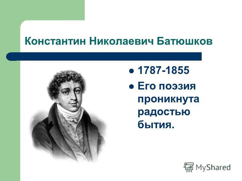 Константин Николаевич Батюшков 1787-1855 Его поэзия проникнута радостью бытия.
