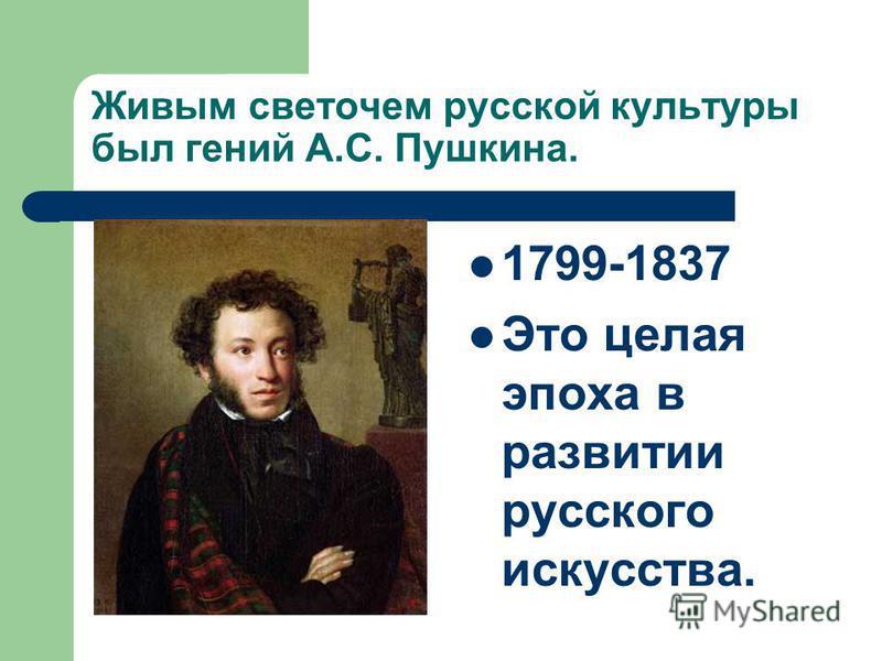 Живым светочем русской культуры был гений А.С. Пушкина. 1799-1837 Это целая эпоха в развитии русского искусства.