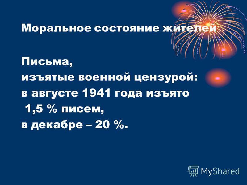 Моральное состояние жителей Письма, изъятые военной цензурой: в августе 1941 года изъято 1,5 % писем, в декабре – 20 %.