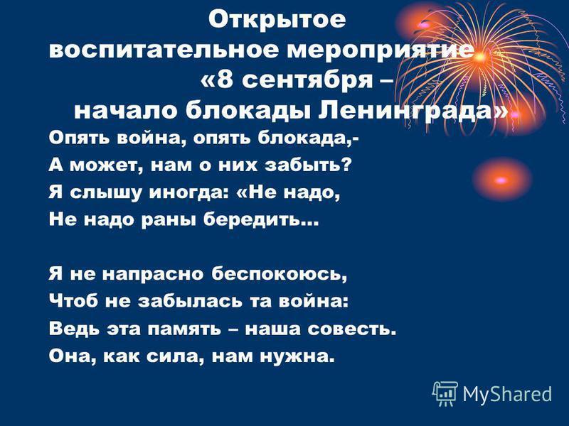 Открытое воспитательное мероприятие «8 сентября – начало блокады Ленинграда» Опять война, опять блокада,- А может, нам о них забыть? Я слышу иногда: «Не надо, Не надо раны бередить… Я не напрасно беспокоюсь, Чтоб не забылась та война: Ведь эта память