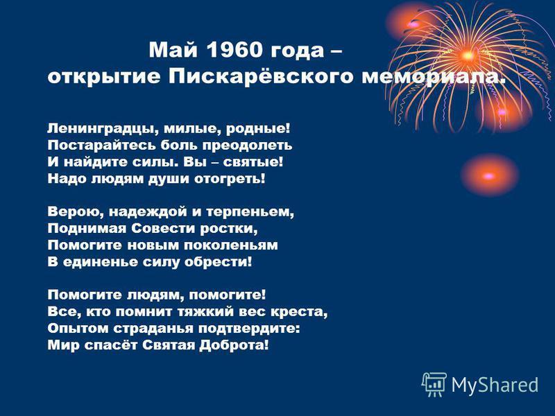 Май 1960 года – открытие Пискарёвского мемориала. Ленинградцы, милые, родные! Постарайтесь боль преодолеть И найдите силы. Вы – святые! Надо людям души отогреть! Верою, надеждой и терпеньем, Поднимая Совести ростки, Помогите новым поколеньям В единен