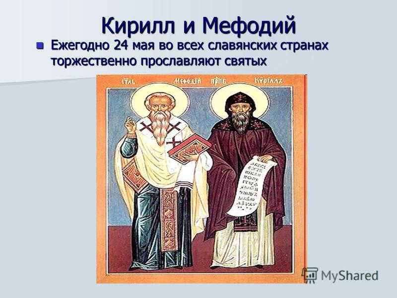 Кирилл и Мефодий Ежегодно 24 мая во всех славянских странах торжественно прославляют святых Ежегодно 24 мая во всех славянских странах торжественно прославляют святых