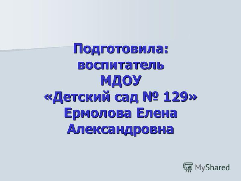 Подготовила: воспитатель МДОУ «Детский сад 129» Ермолова Елена Александровна