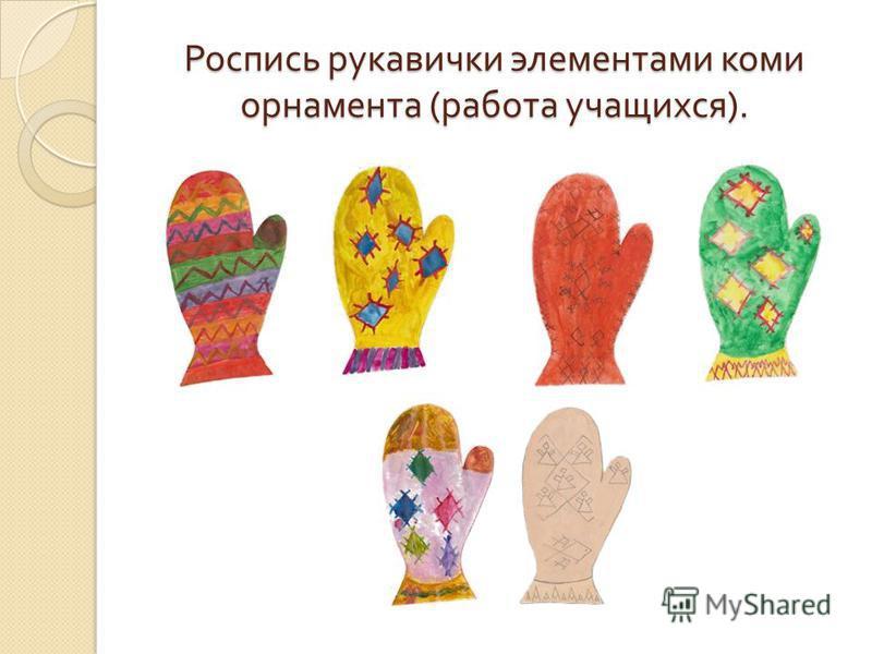 Роспись рукавички элементами коми орнамента ( работа учащихся ).