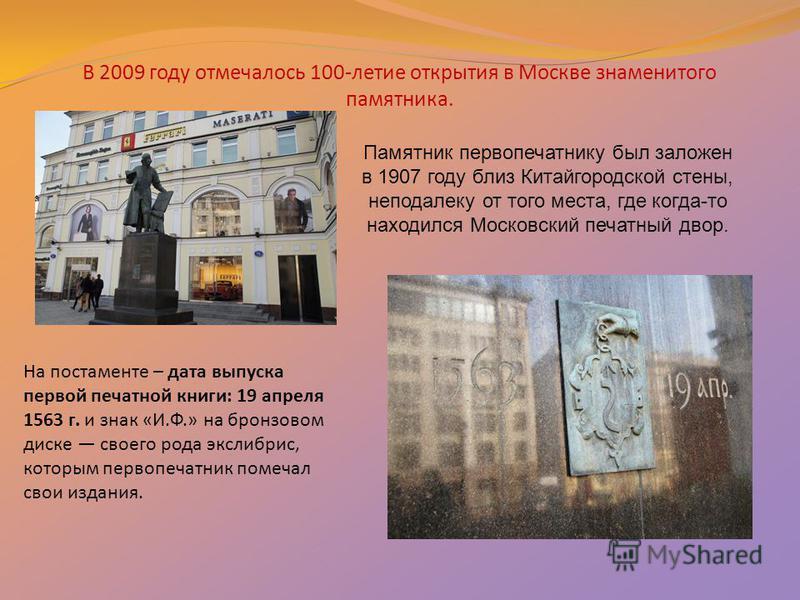 В 2009 году отмечалось 100-летие открытия в Москве знаменитого памятника. Памятник первопечатнику был заложен в 1907 году близ Китайгородской стены, неподалеку от того места, где когда-то находился Московский печатный двор. На постаменте – дата выпус