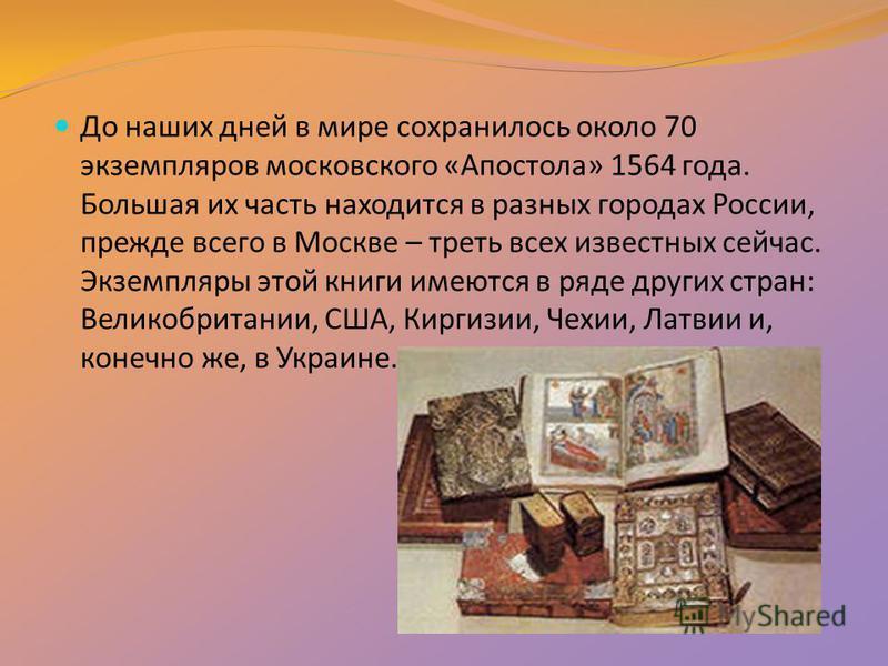 До наших дней в мире сохранилось около 70 экземпляров московского «Апостола» 1564 года. Большая их часть находится в разных городах России, прежде всего в Москве – треть всех известных сейчас. Экземпляры этой книги имеются в ряде других стран: Велико