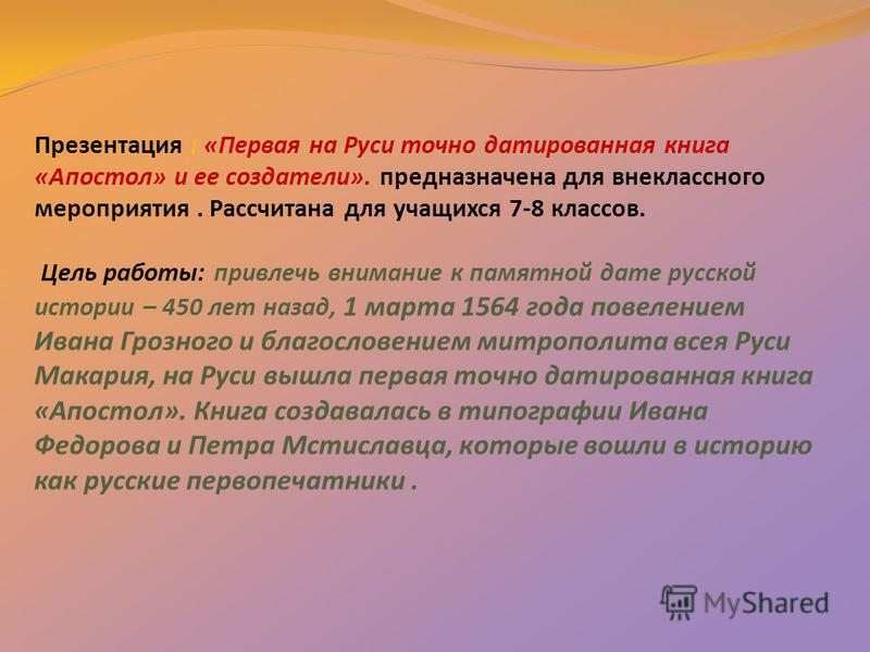 Презентация : «Первая на Руси точно датированная книга «Апостол» и ее создатели». предназначена для внеклассного мероприятия. Рассчитана для учащихся 7-8 классов. Цель работы: привлечь внимание к памятной дате русской истории – 450 лет назад, 1 марта