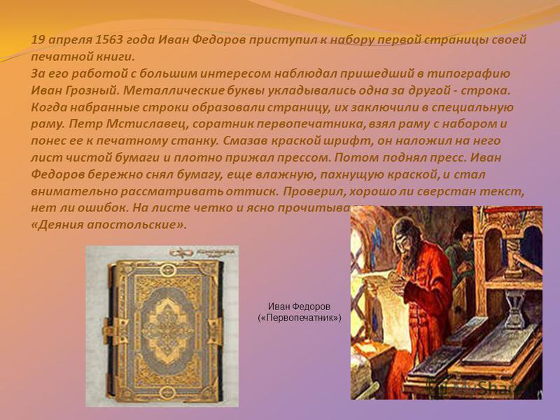 19 апреля 1563 года Иван Федоров приступил к набору первой страницы своей печатной книги. За его работой с большим интересом наблюдал пришедший в типографию Иван Грозный. Металлические буквы укладывались одна за другой - строка. Когда набранные строк