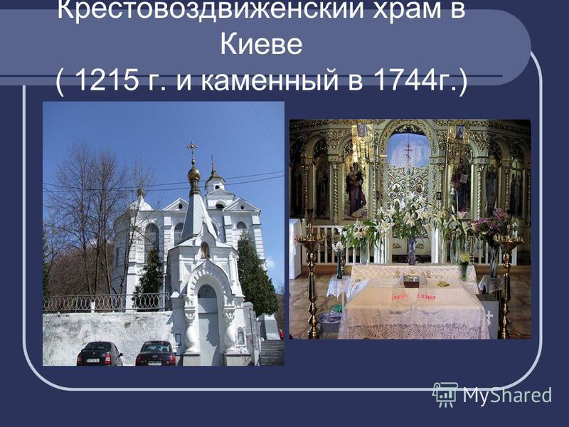 Крестовоздвиженский храм в Киеве ( 1215 г. и каменный в 1744 г.)