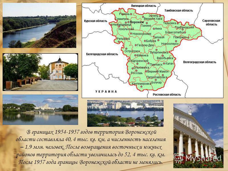 В границах 1954-1957 годов территория Воронежской области составляла 40, 4 тыс. кв. км, а численность населения – 1,9 млн. человек. После возвращения восточных и южных районов территория области увеличилась до 52, 4 тыс. кв. км. После 1957 года грани