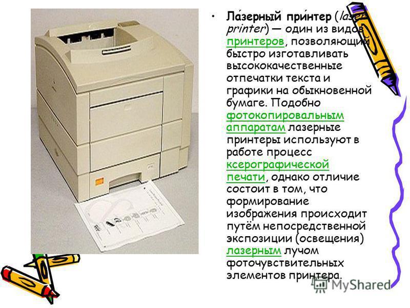 Лазерный принтер (laser printer) один из видов принтеров, позволяющий быстро изготавливать высококачественные отпечатки текста и графики на обыкновенной бумаге. Подобно фотокопировальным аппаратам лазерные принтеры используют в работе процесс ксерогр