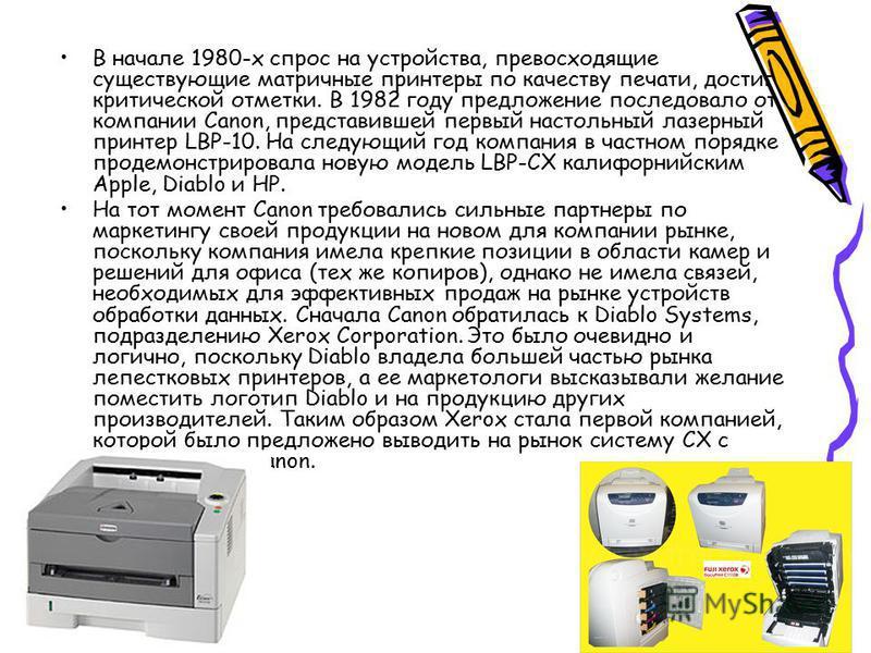 В начале 1980-х спрос на устройства, превосходящие существующие матричные принтеры по качеству печати, достиг критической отметки. В 1982 году предложение последовало от компании Canon, представившей первый настольный лазерный принтер LBP-10. На след