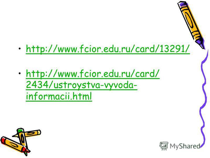 http://www.fcior.edu.ru/card/13291/ http://www.fcior.edu.ru/card/ 2434/ustroystva-vyvoda- informacii.htmlhttp://www.fcior.edu.ru/card/ 2434/ustroystva-vyvoda- informacii.html