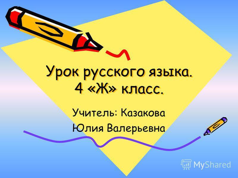Урок русского языка. 4 «Ж» класс. Учитель: Казакова Юлия Валерьевна