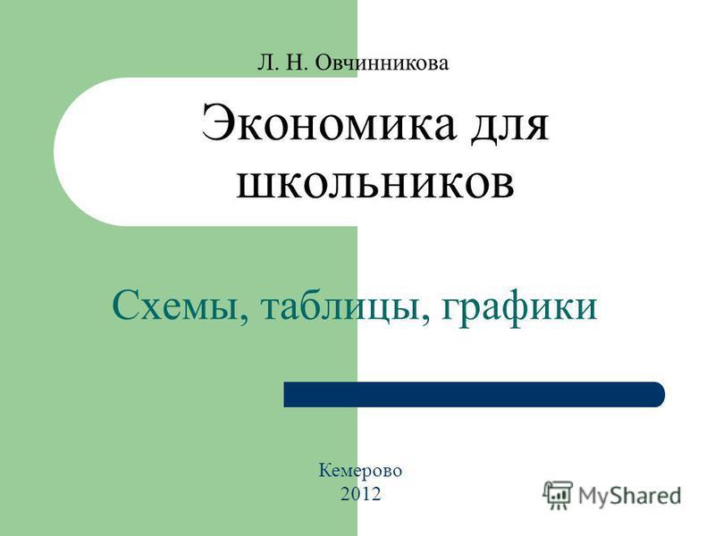 Экономика для школьников Схемы, таблицы, графики Л. Н. Овчинникова Кемерово 2012