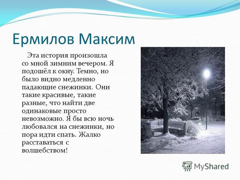 Ермилов Максим Эта история произошла со мной зимним вечером. Я подошёл к окну. Темно, но было видно медленно падающие снежинки. Они такие красивые, такие разные, что найти две одинаковые просто невозможно. Я бы всю ночь любовался на снежинки, но пора