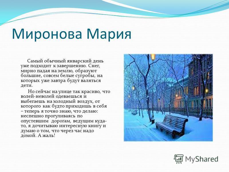 Миронова Мария Самый обычный январский день уже подходит к завершению. Снег, мирно падая на землю, образуют большие, совсем белые сугробы, на которых уже завтра будут валяться дети. Но сейчас на улице так красиво, что волей-неволей одеваешься и выбег