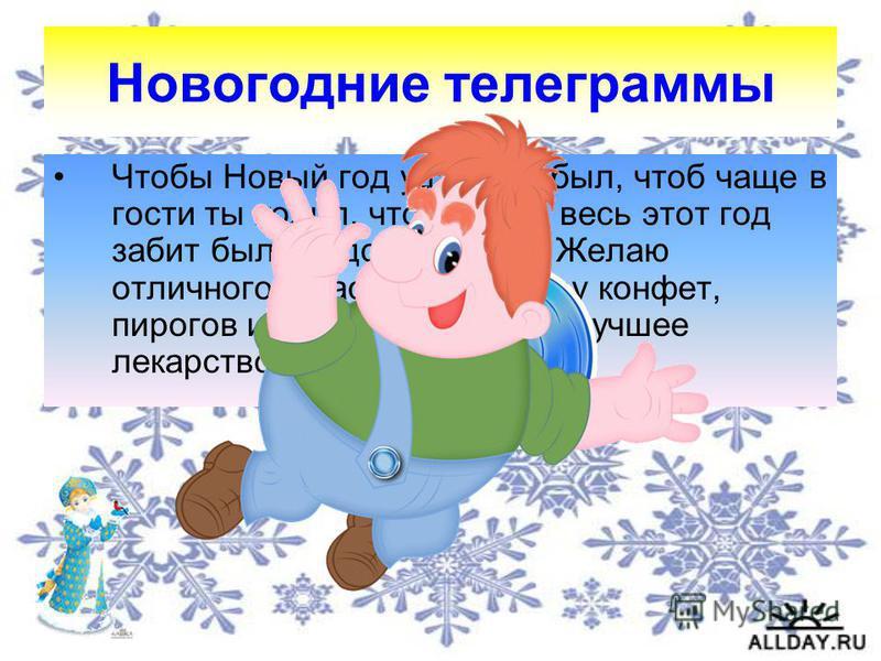 Новогодние телеграммы Чтобы Новый год удачным был, чтоб чаще в гости ты ходил, чтоб у тебя весь этот год забит был сладостями рот! Желаю отличного я настроения. Гору конфет, пирогов и варенья, ведь это лучшее лекарство!