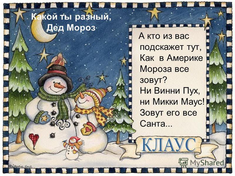 Какой ты разный, Дед Мороз А кто из вас подскажет тут, Как в Америке Мороза все зовут? Ни Винни Пух, ни Микки Маус! Зовут его все Санта...